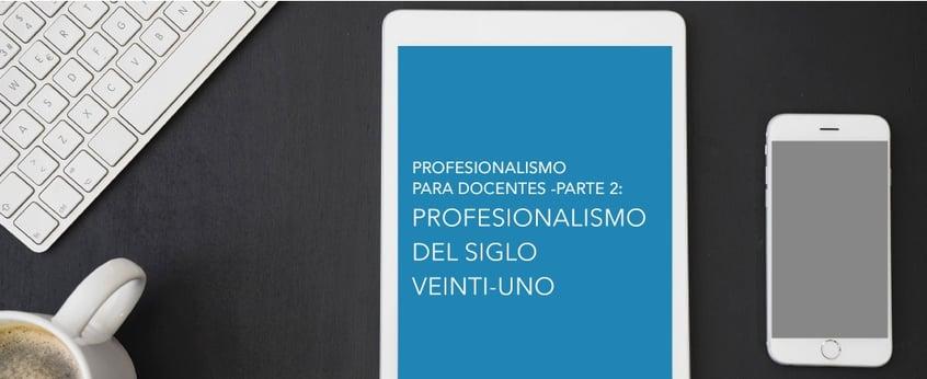 Profesionalismo para Docentes -Parte 2: Profesionalismo del Siglo XXI