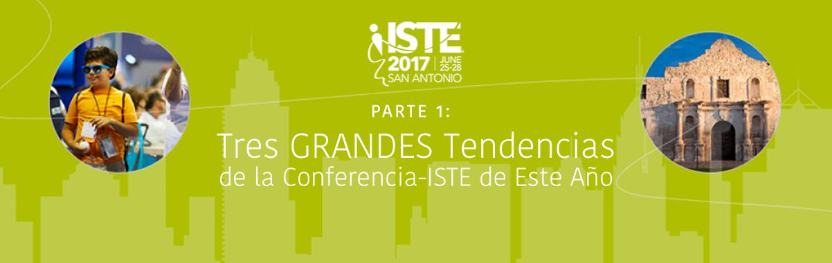 Parte 1: Tres Grandes Tendencias de la Conferencia de ISTE 2017