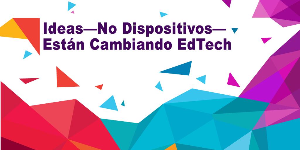 Ideas -No Dispositivos- Están Cambiando EdTech