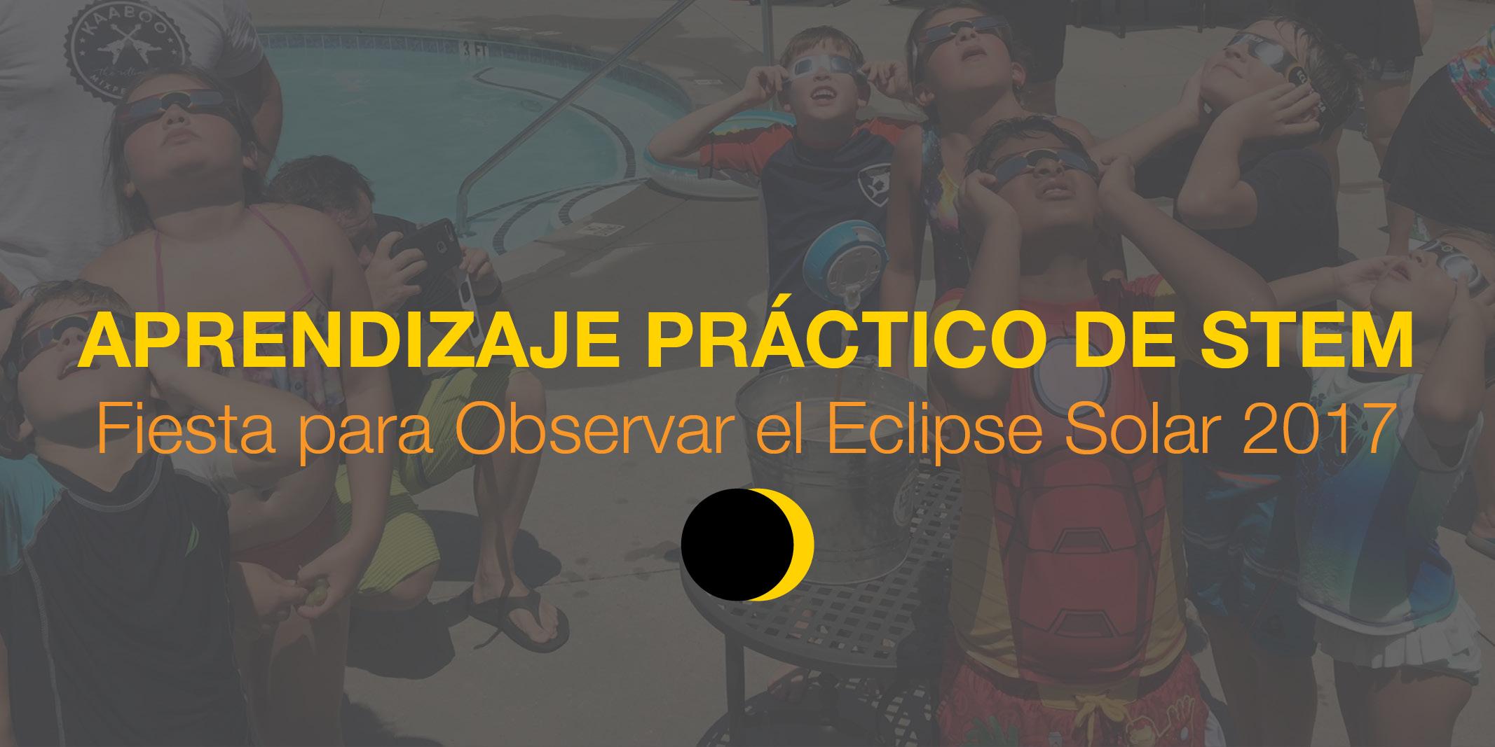 Aprendizaje Práctico Basado en STEM: Fiesta para Observar el Eclipse Solar 2017