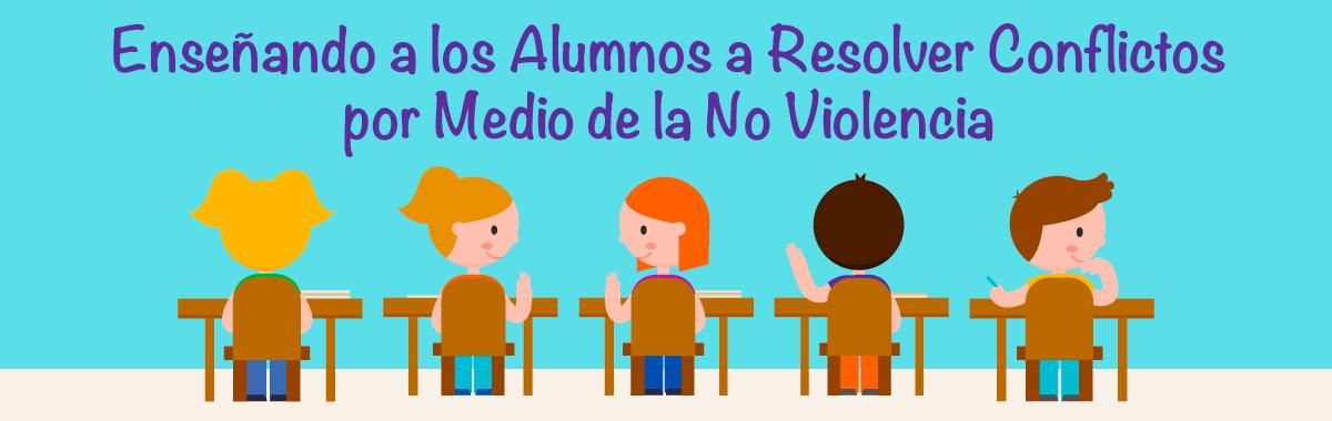 Enseñando a los Alumnos a Resolver Conflictos por Medio de la No Violencia