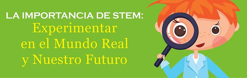 La Importancia de STEM: Experimentar en el Mundo Real y Nuestro Futuro