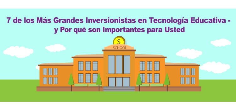 7 de los Más Grandes Inversionistas en Tecnología Educativa – y Por qué Ellos son Importantes para Usted