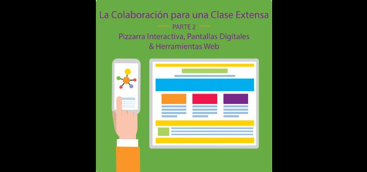 La Colaboración para una Clase Extensa con Ed Tech: Parte 2 – Pizarrones interactivos, Pantallas Digitales & Herramientas Web