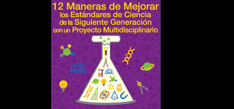 12 Maneras para Mejorar los Estándares de Ciencia de la Siguiente Generación con un Proyecto Multidisciplinario
