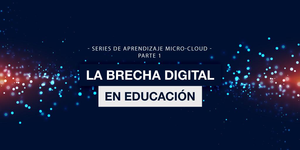 Series de Aprendizaje Micro-Cloud. Parte 1: La Brecha Digital en la Educación