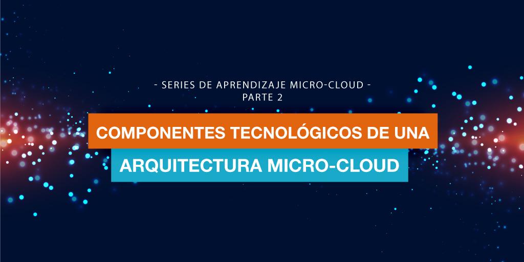 Series de Aprendizaje Micro-Cloud Parte 2: Componentes Tecnológicos de una Arquitectura Micro-Cloud