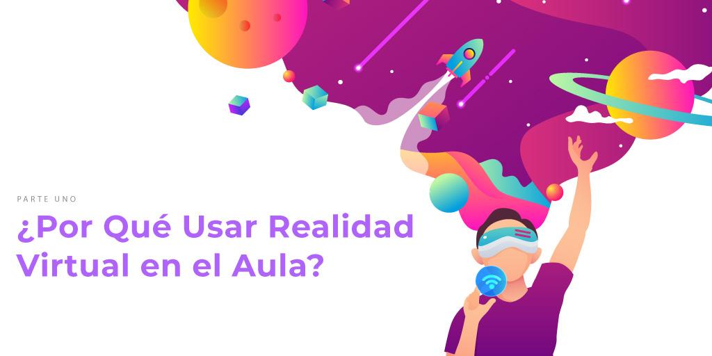 Usar la Realidad Virtual, Parte 1: ¿Por Qué Usar la Realidad Virtual en el Aula?